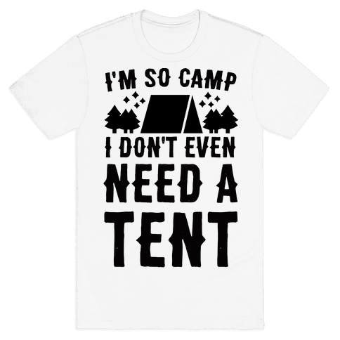 I'm So Camp, I Don't Even Need a Tent Mens T-Shirt