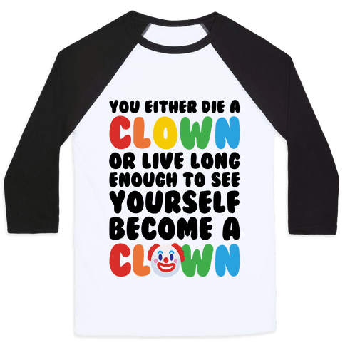 You Either Die A Clown Or Live Long Enough To See Yourself Become A Clown Parody Baseball Tee