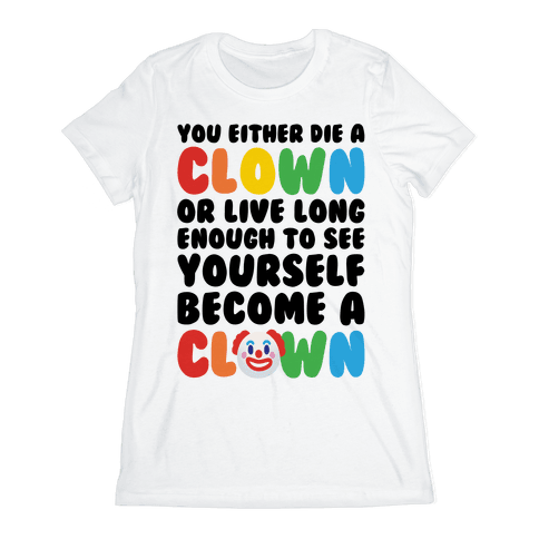 You Either Die A Clown Or Live Long Enough To See Yourself Become A Clown Parody Womens T-Shirt