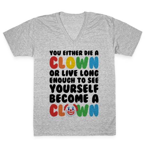 You Either Die A Clown Or Live Long Enough To See Yourself Become A Clown Parody V-Neck Tee Shirt
