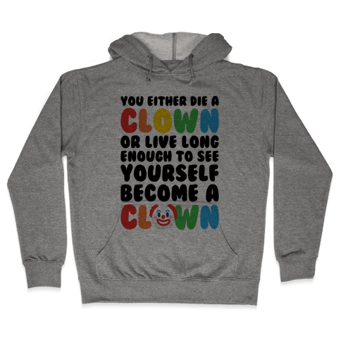 You Either Die A Clown Or Live Long Enough To See Yourself Become A Clown Parody Hooded Sweatshirt