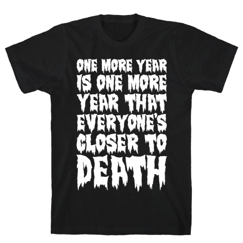 One More Year Is One More Year That Everyone's Closer To Death White Print T-Shirt