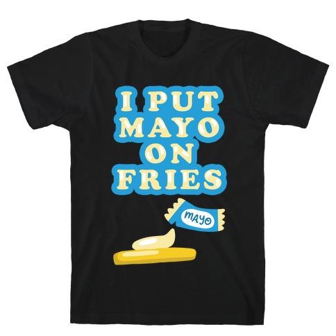 I Put Mayo On Fries T-Shirt