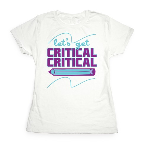 Let's Get Critical, Critical Womens T-Shirt
