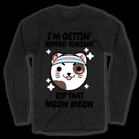 I'm Gettin' Ripped Tonight Rip That Meow Meow Long Sleeve T-Shirt