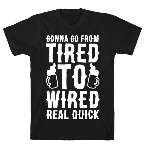 Gonna Go From Tired to Wired Real Quck T-Shirt