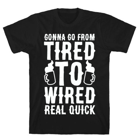 Gonna Go From Tired to Wired Real Quck Mens/Unisex T-Shirt