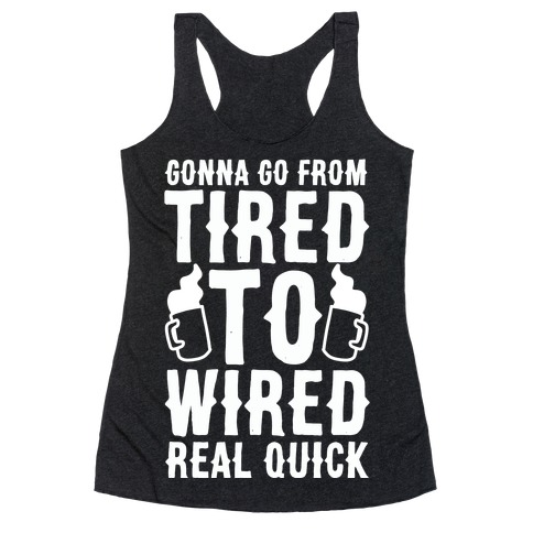 Gonna Go From Tired to Wired Real Quck Racerback Tank Top