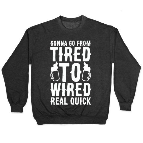 Gonna Go From Tired to Wired Real Quck Pullover
