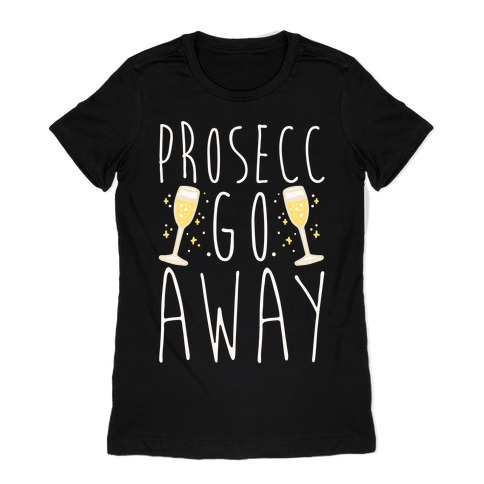 Prosecc Go Away White Print Womens T-Shirt