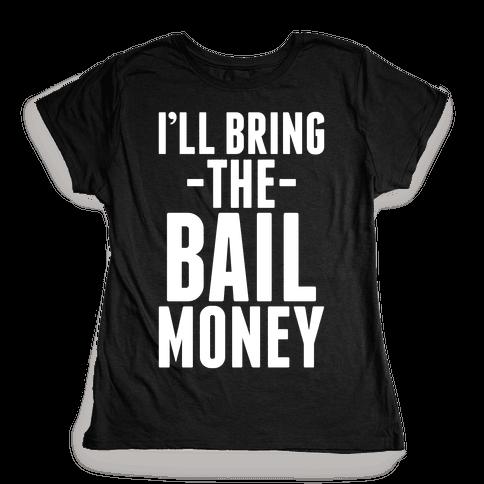 I'll Bring the Bail Money Womens T-Shirt