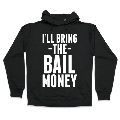 I'll Bring the Bail Money Hooded Sweatshirt