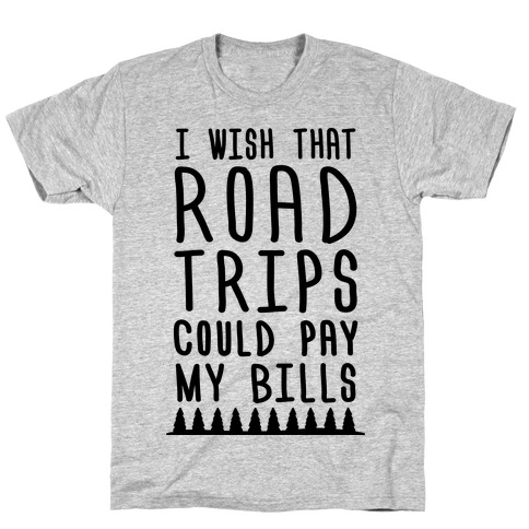 I Wish That Road Trips Could Pay My Bills T-Shirt