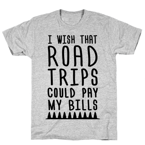 I Wish That Road Trips Could Pay My Bills Mens T-Shirt