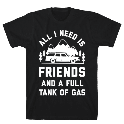 All I Need Is Friends and a Full Tank of Gas Mens T-Shirt