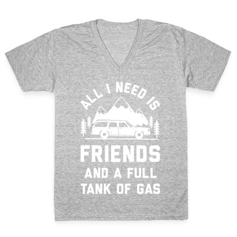 All I Need Is Friends and a Full Tank of Gas V-Neck Tee Shirt