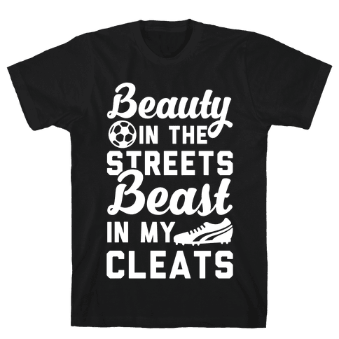 Beauty in the Streets & a Beast in my Cleats Soccer Mens T-Shirt