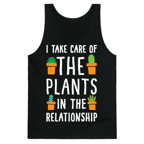 I Take Care Of The Plants In The Relationship Tank Top