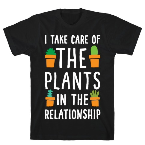 I Take Care Of The Plants In The Relationship T-Shirt
