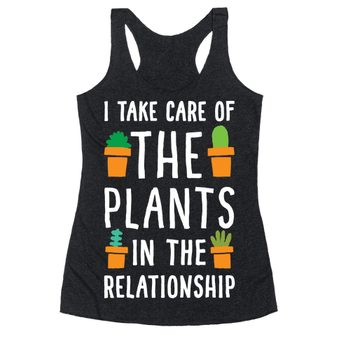 I Take Care Of The Plants In The Relationship Racerback Tank Top