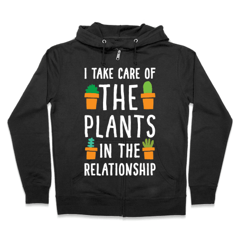 I Take Care Of The Plants In The Relationship Zip Hoodie