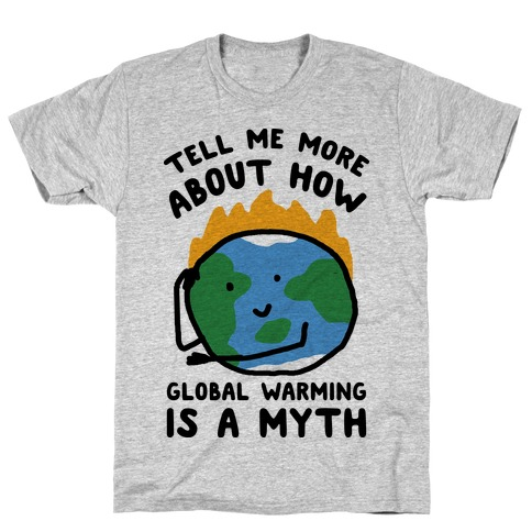 Tell Me More About How Global Warming Is A Myth T-Shirt