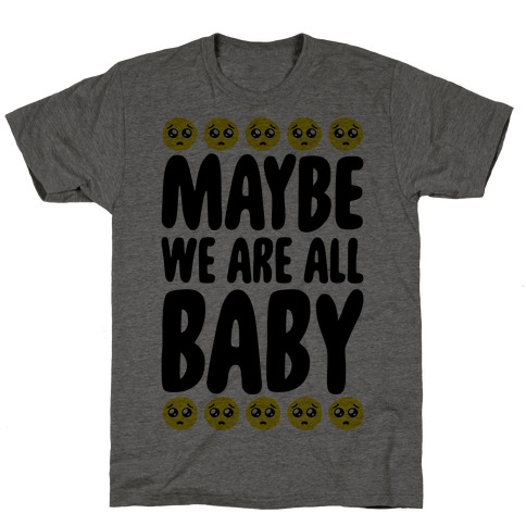 Maybe We Are All Baby T-Shirt