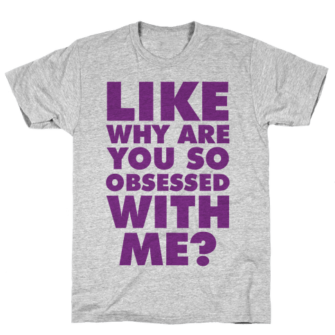 Like Why Are You So Obsessed with Me Mens T-Shirt