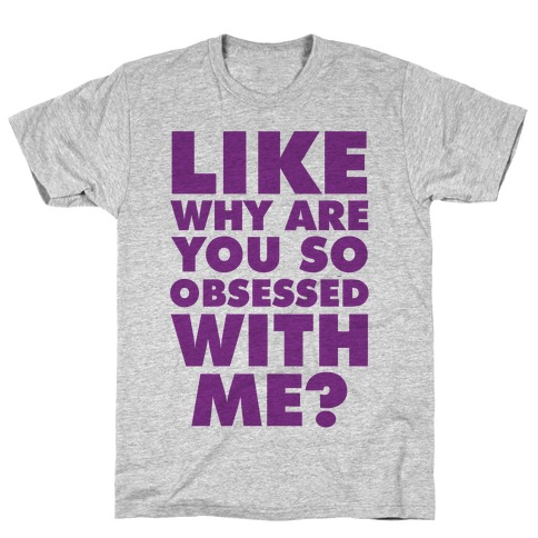 Like Why Are You So Obsessed with Me T-Shirt