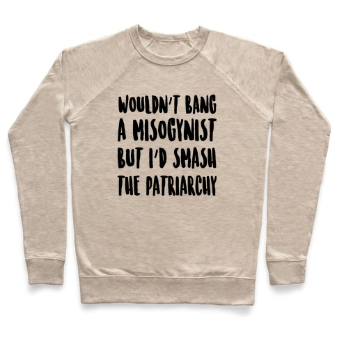 Wouldn't Bang a Misogynists But I'd Smash the Patriarchy Pullover