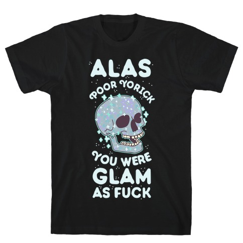 Alas Poor Yorick You Were Glam as F*** T-Shirt