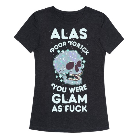 Alas Poor Yorick You Were Glam as F*** Womens T-Shirt