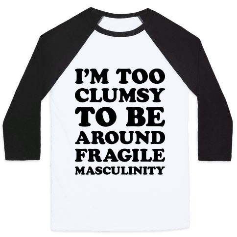 I'm Too Clumsy To Be Around Fragile Masculinity Baseball Tee