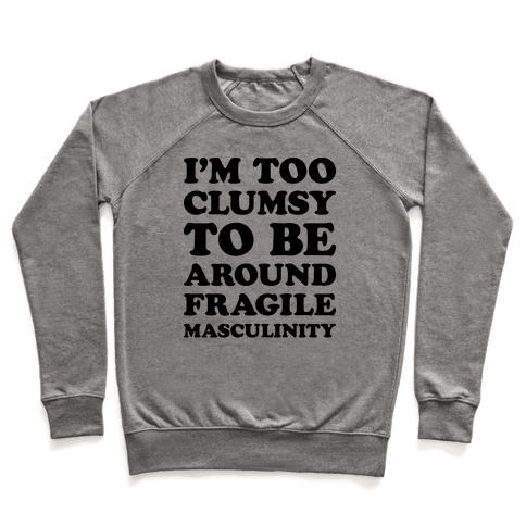 I'm Too Clumsy To Be Around Fragile Masculinity Pullover