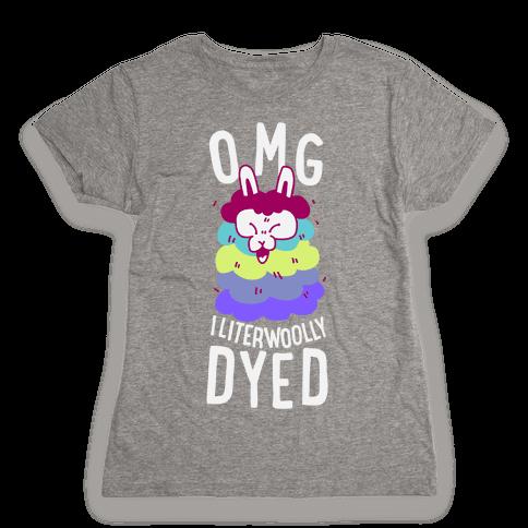 OMG I literwoolly dyed Womens T-Shirt