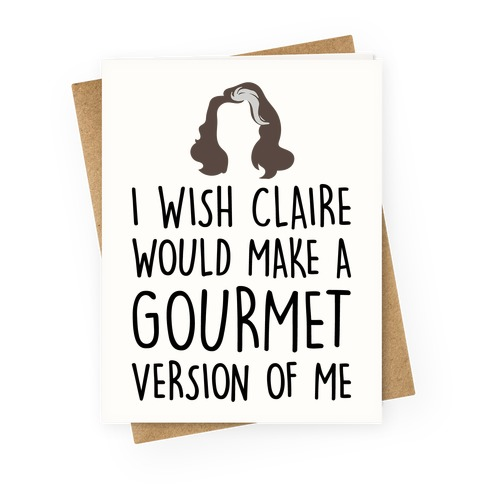 I Wish Claire Would Make A Gourmet Version of Me Parody Greeting Card