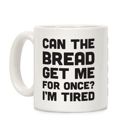 Can The Bread Get Me For Once? I'm Tired Coffee Mug