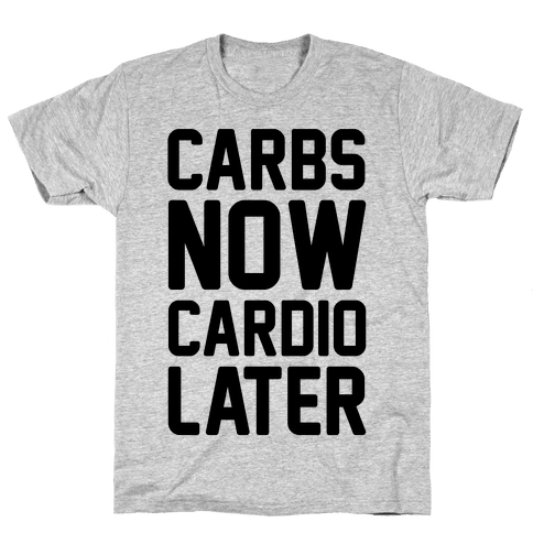 Carbs Now Cardio Later Mens T-Shirt