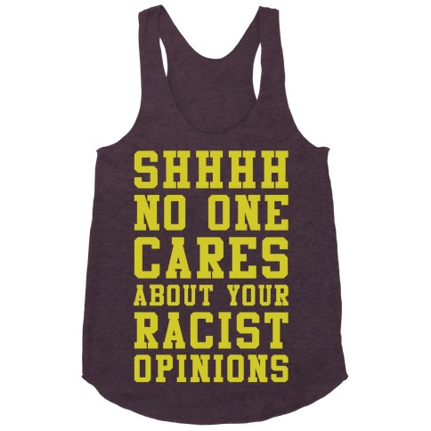 Shhhh No One Cares About Your Racist Opinions Racerback Tank Top