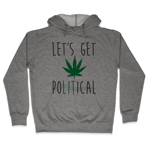 Let's Get PoLITical Weed Hooded Sweatshirt