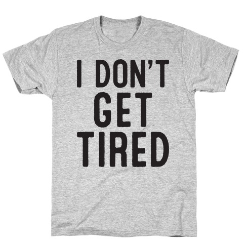 I Don't Get Tired Mens T-Shirt