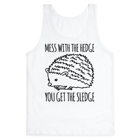 Mess With The Hedge You Get The Sledge  Tank Top