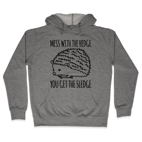 Mess With The Hedge You Get The Sledge  Hooded Sweatshirt