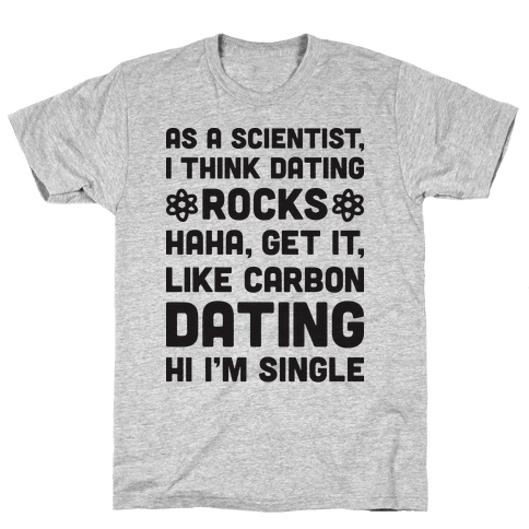As A Scientist I Think Dating Rocks Haha, Get It, Like Carbon Dating (Hi I'm Single) Mens T-Shirt