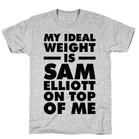 My Ideal Weight is Sam Elliott On Top Of Me T-Shirt