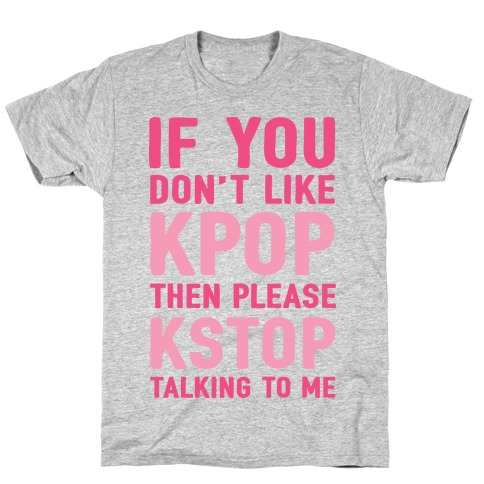 If You Don't Like KPOP Then Please KSTOP Talking To Me T-Shirt