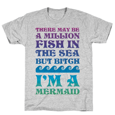 There May Be A Million Fish In The Sea But Bitch I'm A Mermaid Mens T-Shirt