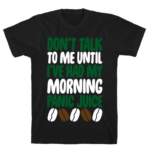 Don't Talk To Me Until I've Had My Morning Panic Juice T-Shirt