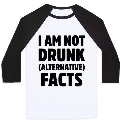 I Am Not Drunk Alternative Facts Baseball Tee