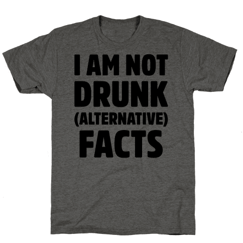 I Am Not Drunk Alternative Facts